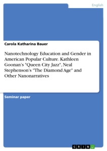 "Titel: Nanotechnology Education and Gender in American Popular Culture. Kathleen Goonan's ""Queen City Jazz"", Neal Stephenson's ""The Diamond Age"" and Other Nanonarratives"