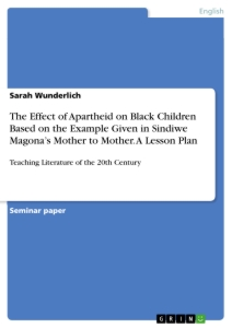 Titel: The Effect of Apartheid on Black Children Based on the Example Given in Sindiwe Magona's Mother to Mother. A Lesson Plan