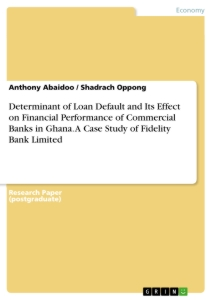 Titel: Determinant of Loan Default and Its Effect on Financial Performance of Commercial Banks in Ghana. A Case Study of Fidelity Bank Limited