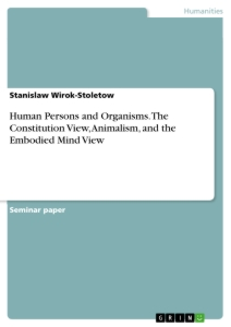Titel: Human Persons and Organisms. The Constitution View, Animalism, and the Embodied Mind View