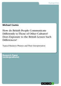 Titel: How do British People Communicate Differently to Those of Other Cultures? Does Exposure to the British Lessen Such Differences?
