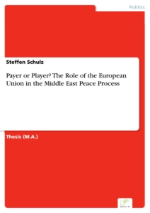 Titel: Payer or Player? The Role of the European Union in the Middle East Peace Process